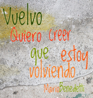 Vuelvo / Quiero creer que estoy volviendo. Mario Benedetti - I return / I want to believe I am returning - Mario Benedetti - Graffiti